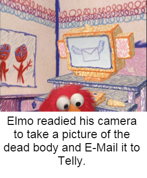 bert and ernie - Text - 9.198 88 1002O80 0880008000 W Elmo readied his camera to take a picture of the dead body and E-Mail it to Telly