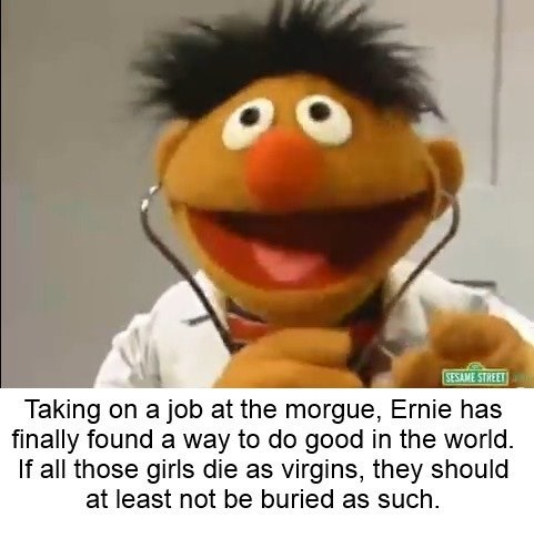 bert and ernie - Facial expression - SESAME STREET Taking on a job at the morgue, Ernie has finally found a way to do good in the world. If all those girls die as virgins, they should at least not be buried as such