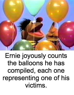 bert and ernie - Balloon - Ernie joyously counts the balloons he has compiled, each one representing one of his victims.