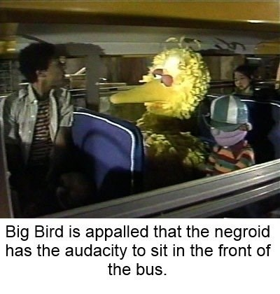 bert and ernie - Photo caption - Big Bird is appalled that the negroid has the audacity to sit in the front of the bus.