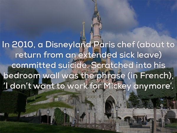 Landmark - In 2010, a Disneyland Paris chef (about to return from an extended sick leave) committed suicide Scratched into his bedroom wall was the phrase (in French), l don't want to work for Mickey anymore'.
