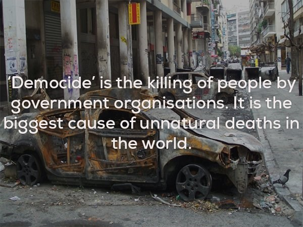 Motor vehicle - Democide' is the killing of people by government organisations. It is the biggest cause of unnatural deaths in the world
