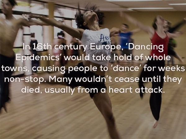 Dance - In 16th century Europe, 'Dancing Epidemics would take hold of whole towns, causing people to 'dance for weeks non-stop. Many wouldn't cease until they died, usually from a heart attack.