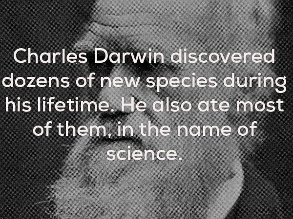 Text - Charles Darwin discovered dozens of new species during his lifetime. He also ate most of them, in the name of science.