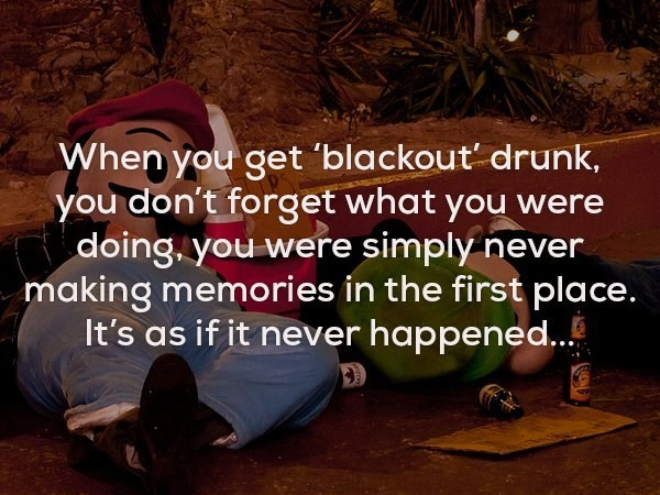 Text - When you get 'blackout drunk, you don't forget what you were doing. you were simply never making memories in the first place. It's as if it never happened...
