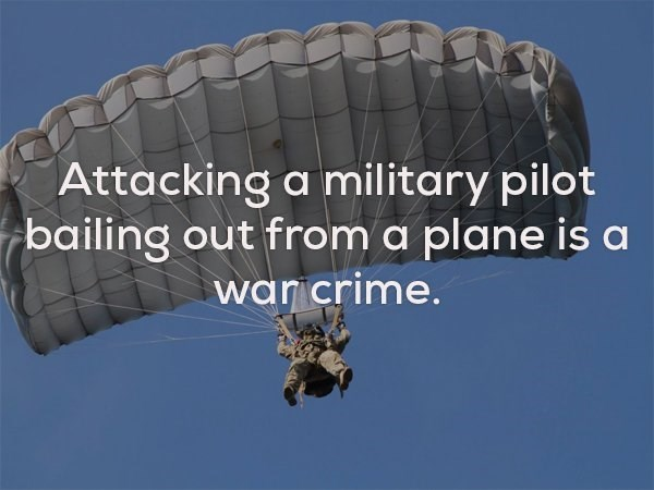Parachute - Attacking a military pilot bailing out from a plane is a war crime.