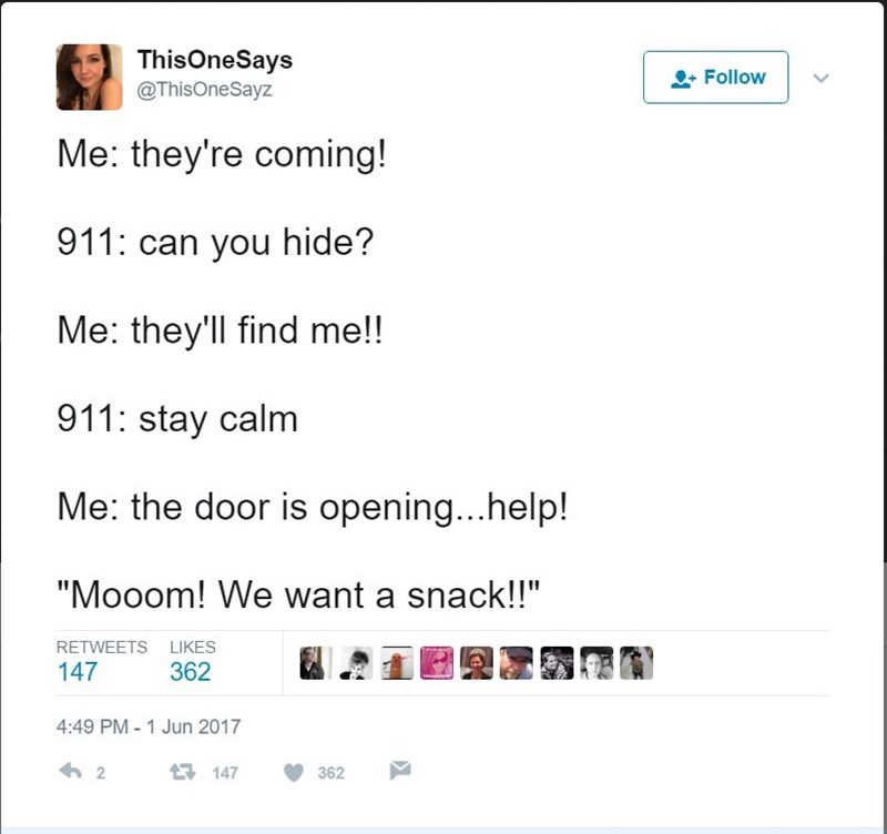 "Text - ThisOneSays @ThisOneSayz Follow Me: they're coming! 911: can you hide? Me: they'll find me!! 911: stay calm Me: the door is opening...help! ""Mooom! We want a snack!!"" RETWEETS LIKES 147 362 4:49 PM- 1 Jun 2017 2 147 362"
