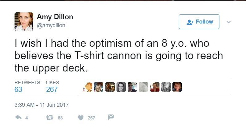 Text - Amy Dillon Follow @amydillon I wish I had the optimism of an 8 y.o. who believes the T-shirt cannon is going to reach the upper deck RETWEETS LIKES 267 63 3:39 AM - 11 Jun 2017 4 163 267