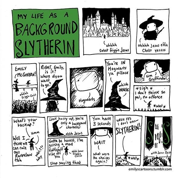 Cartoon - MY LIFE AS A BACKGROUND SLYTHERIN ohhhh Sweet friggin Jesus ohhhh Jesus efin Chnst yessss You're IN Hogwarts ya pillock EMILY   RIGHT, Emily is it? Where dyou Want to go? McGoVERN! um Gryfhindo which HOUSE sigh frign Chat I don't think So pal, no offence Hoguarks *Wat what's yow backup? Look hury up, you're You have 3 Seconds MRGH FFS dont evn only a backgnd character umm SLYTHERINY Well I think we CAn rule out Ravndaw ohhh Jesus Gotta be honest, I'm Setting mad WAIT why Huffle puff vi