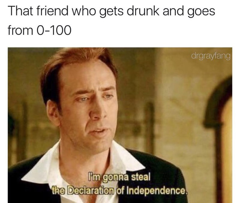 "Funny meme about the friend who goes from 0-100 when they're drinking, photo of nic cage from national treasure that says ""i'm gonna steal the declaration of independence."""