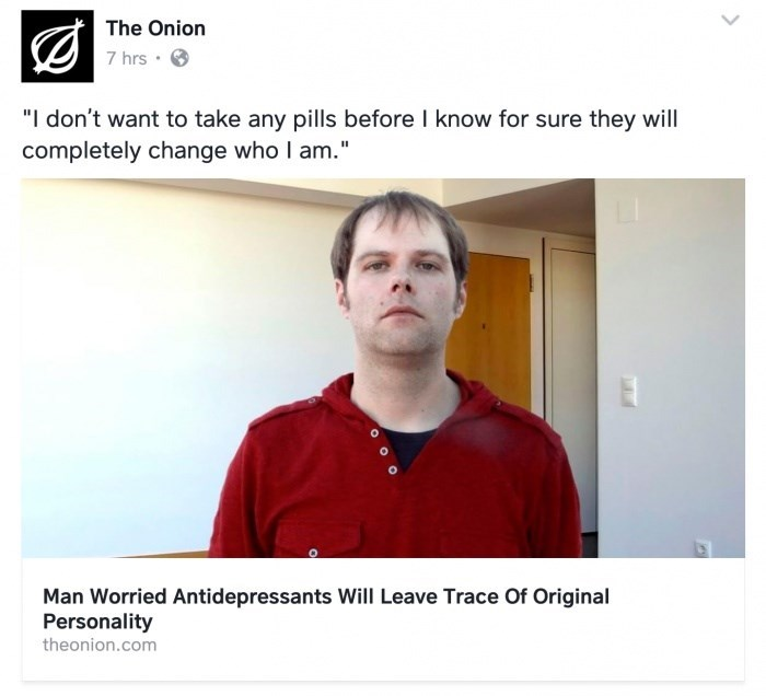"""Text - The Onion 7 hrs . """"I don't want to take any pills before I know for sure they will completely change who I am."""" Man Worried Antidepressants Will Leave Trace Of Original Personality theonion.com"""