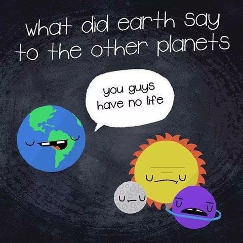 pun - Text - what did earth Say to the other planets you guys have no life UニU