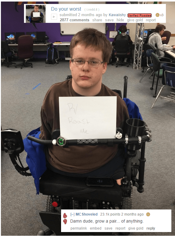 Motorized wheelchair - Do your worst (ireddit) submitted 2 months ago by Kawaiishy Verified Roastee 2877 comments share save hide give gold report x3 evnca Roast Me HMCShoveled 23.1 k points 2 months ago Damn dude, grow a pai.. of anything permalink embed save report give gold reply