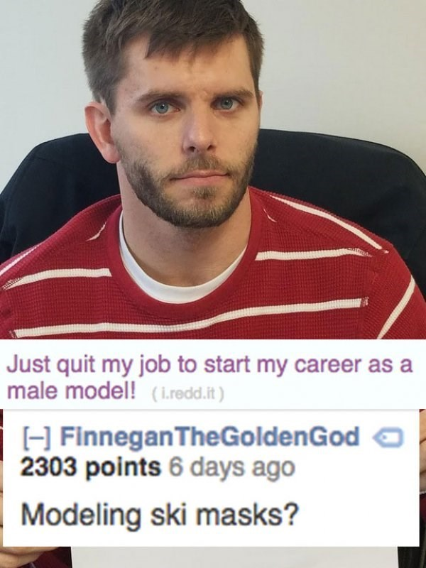 Chin - Just quit my job to start my career as a male model! (i.redd.it) H Finnegan TheGoldenGod 2303 points 6 days ago Modeling ski masks?