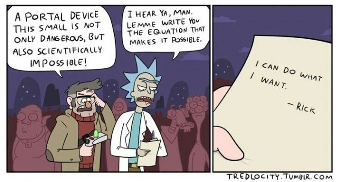 Cartoon - I HEAR YA, MAN A PORTAL DEVICE THIS SMALL IS NOT ONLY DANG EROaus, BUT ALSO SCIENTIFiCALLY IMPOSSIBLE! LEMME WRITE Yov THE EQUATION THAT MAKES IT ROSSIBLE I CAN DO WHAT IWANT - RICK TREDLOCITY.TUMBLR. COM