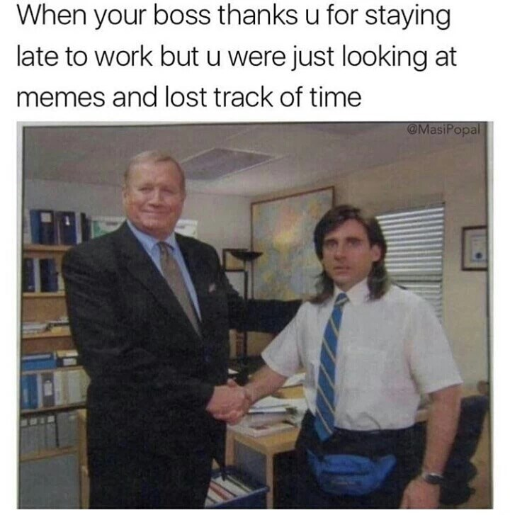 Event - When your boss thanks u for staying late to work but u were just looking at memes and lost track of time @MasiPopal