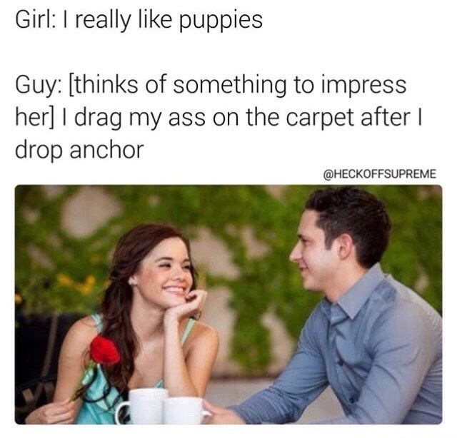 Text - Girl: I really like puppies Guy: (thinks of something to impress her] I drag my ass on the carpet after drop anchor @HECKOFFSUPREME