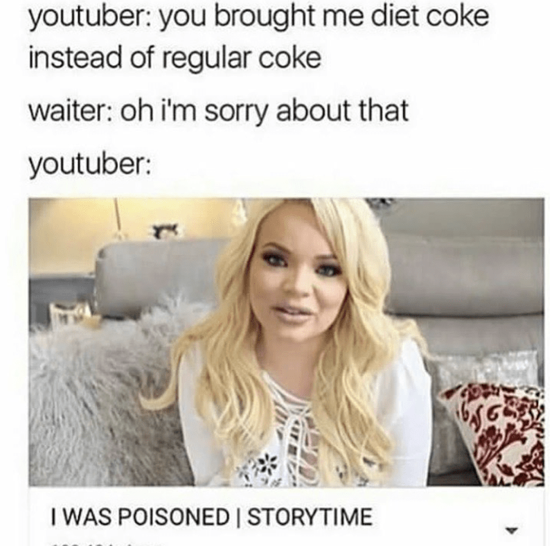 Hair - youtuber: you brought me diet coke instead of regular coke waiter: oh i'm sorry about that youtuber: I WAS POISONED STORYTIME