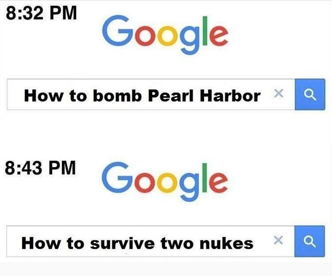 Text - 8:32 PM Google How to bomb Pearl Harbor Google 8:43 PM How to survive two nukes X