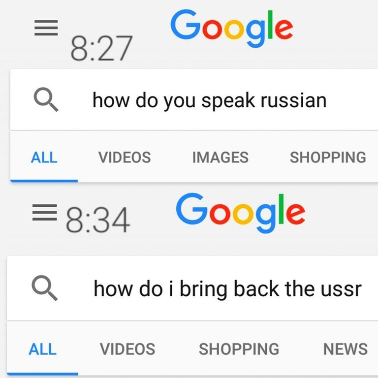 Text - 8:27 Google how do you speak russian VIDEOS ALL IMAGES SHOPPING 8:34 Google how do i bring back the ussr VIDEOS ALL SHOPPING NEWS