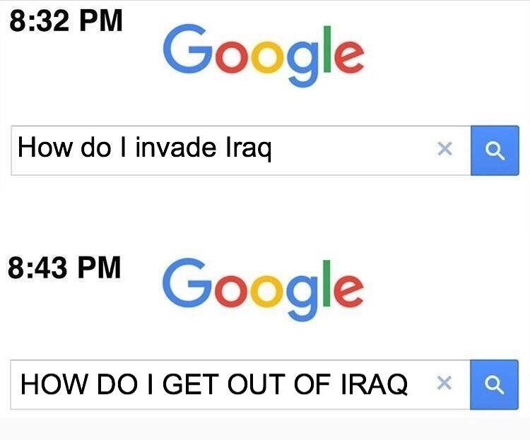 Text - 8:32 PM Google How do I invade Iraq X 8:43 PM Google HOW DO I GET OUT OF IRAQ X