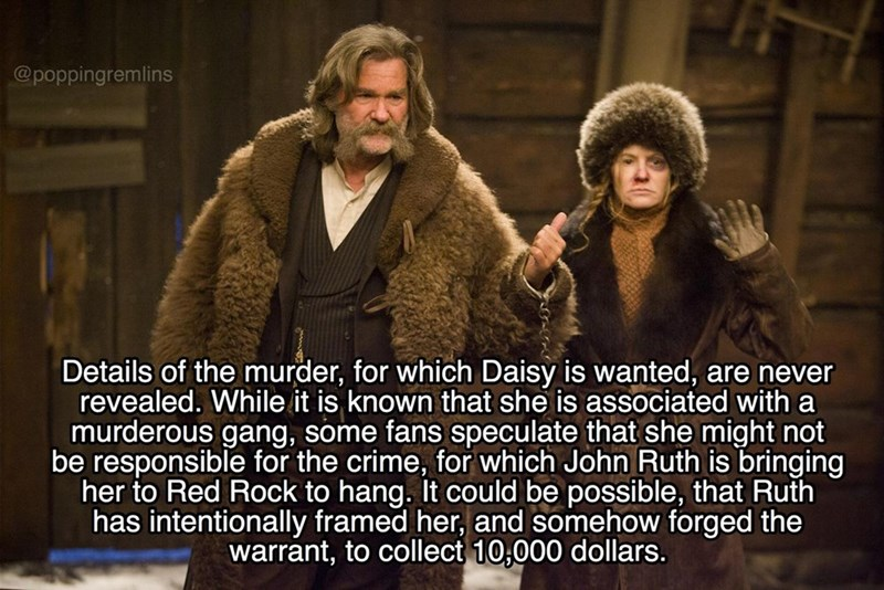 Fur - @poppingremlins Details of the murder, for which Daisy is wanted, are never revealed. While it is known that she is associated with a murderous gang, some fans speculate that she might not be responsible for the crime, for which John Ruth is bringing her to Red Rock to hang. It could be possible, that Ruth has intentionally framed her, and somehow forged the warrant, to collect 10,000 dollars.