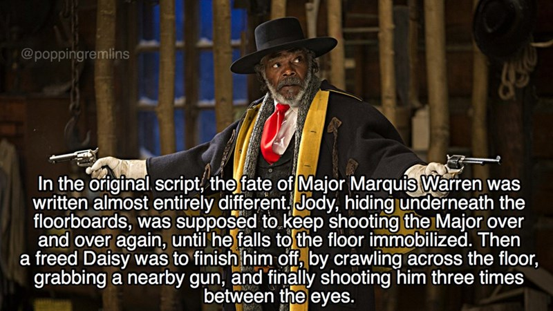 Phd - @poppingremlins In the original script, the fate of Major Marquis Warren was written almost entirely different Jody, hiding underneath the floorboards, was supposed to keep shooting the Major over and over again, until he falls to the floor immobilized. Then a freed Daisy was to finish him off, by crawling across the floor, grabbing a nearby gun, and finally shooting him three times between the eyes.