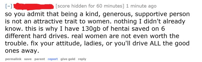 cringe - Text - [-1 [score hidden for 60 minutes] 1 minute ago so you admit that being a kind, generous, supportive person is not an attractive trait to women. nothing I didn't already know. this is why I have 130gb of hentai saved on 6 different hard drives. real women are not even worth the trouble. fix your attitude, ladies, or you'll drive ALL the good ones away permalink save parent report give gold reply
