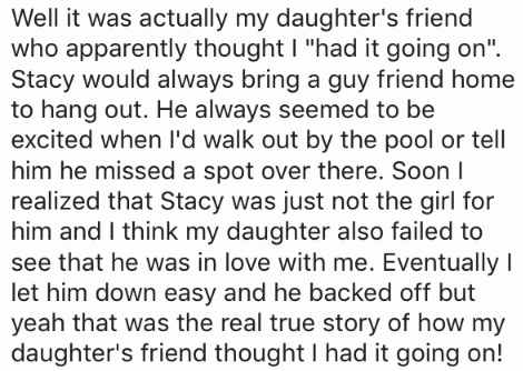 """Text - Well it was actually my daughter's friend who apparently thought I """"had it going on"""" Stacy would always bring a guy friend home to hang out. He always seemed to be excited when I'd walk out by the pool or tell him he missed a spot over there. Soon I realized that Stacy was just not the girl for him and I think my daughter also failed to see that he was in love with me. Eventually I let him down easy and he backed off but yeah that was the real true story of how my daughter's friend though"""