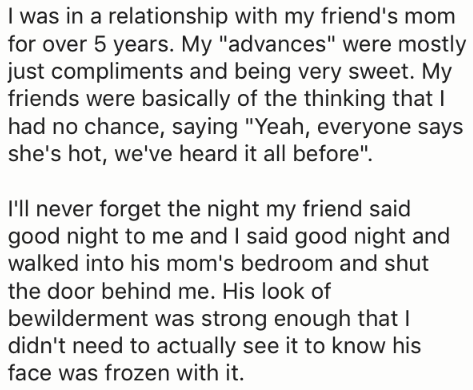 """Text - I was in a relationship with my friend's mom for over 5 years. My """"advances"""" were mostly just compliments and being very sweet. My friends were basically of the thinking that I had no chance, saying """"Yeah, everyone says she's hot, we've heard it all before"""" I'll never forget the night my friend said good night to me and I said good night and walked into his mom's bedroom and shut the door behind me. His look of bewilderment was strong enough that I didn't need to actually see it to know h"""