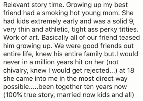 Text - Relevant story time. Growing up my best friend had a smoking hot young mom. She had kids extremely early and was a solid 9, very thin and athletic, tight ass perky titties. Work of art. Basically all of our friend teased him growing up. We were good friends out entire life, knew his entire family but.l would never in a million years hit on her (not chivalry, knew I would get rejected...) at 18 she came into me in the most direct way possible... .been together ten years now (100% true stor