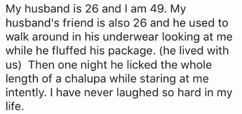 Text - My husband is 26 and I am 49. My husband's friend is also 26 and he used to walk around in his underwear looking at me while he fluffed his package. (he lived with us) Then one night he licked the whole length of a chalupa while staring at me intently. I have never laughed so hard in my life.
