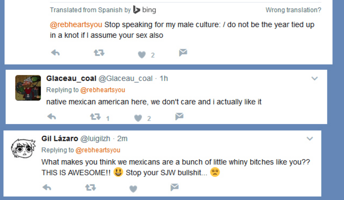 Text - Translated from Spanish by bing Wrong translation? @rebheartsyou Stop speaking for my male culture: /do not be the year tied up in a knot if I assume your sex also 2 Glaceau_coal @Glaceau_coal 1h Replying to @rebheartsyou native mexican american here, we don't care and i actually like it 11 2 Gil Lázaro @luigilzh 2m Replying to @rebheartsyou What makes you think we mexicans are a bunch of little whiny bitches like you?? THIS IS AWESOME!! Stop your SJW bullshit...