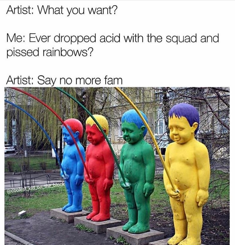 Say no more fam of sculpture who made a squad that dropped acid and peed rainbows.