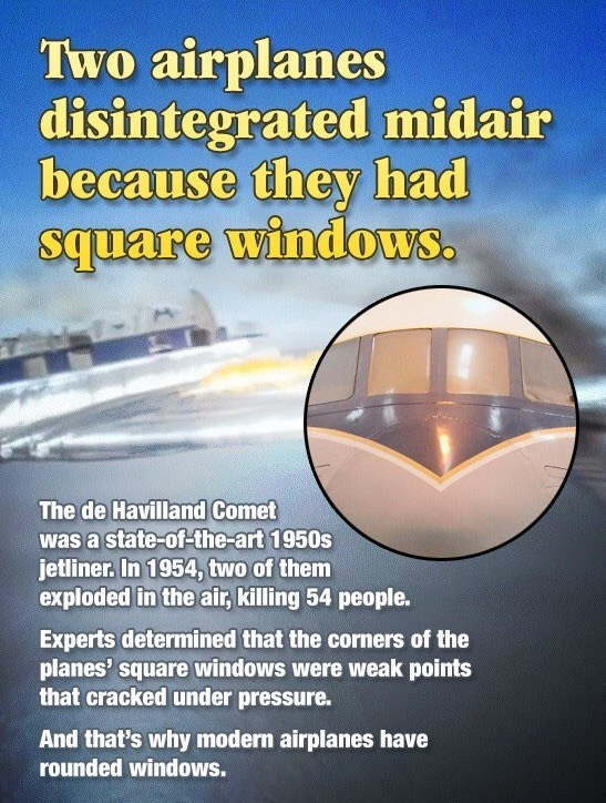 Fun fact about how the di Haviland Comet had square windows that popped out in flight which is why airplane now have rounded windows.
