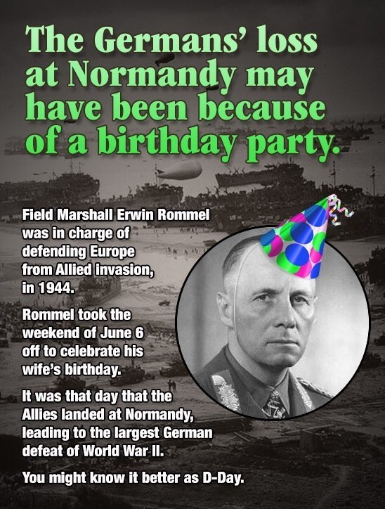 fun fact about how Germany might have lost Normady because Erwin Rommel was off that weekend to celebrate his wife's birthday.