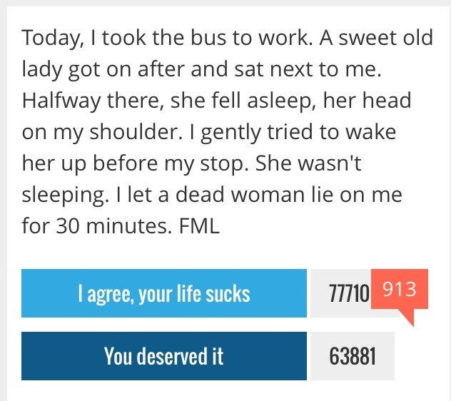 Text - Today, I took the bus to work. A sweet old lady got on after and sat next to me. Halfway there, she fell asleep, her head my shoulder. I gently tried to wake her up before my stop. She wasn't sleeping. I let a dead woman lie on me for 30 minutes. FML I agree, your life sucks 77710 913 You deserved it 63881