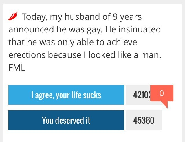 Text - Today, my husband of 9 years announced he was gay. He insinuated that he was only able to achieve erections because I looked like a man. FML 42102 0 I agree,your life sucks You deserved it 45360