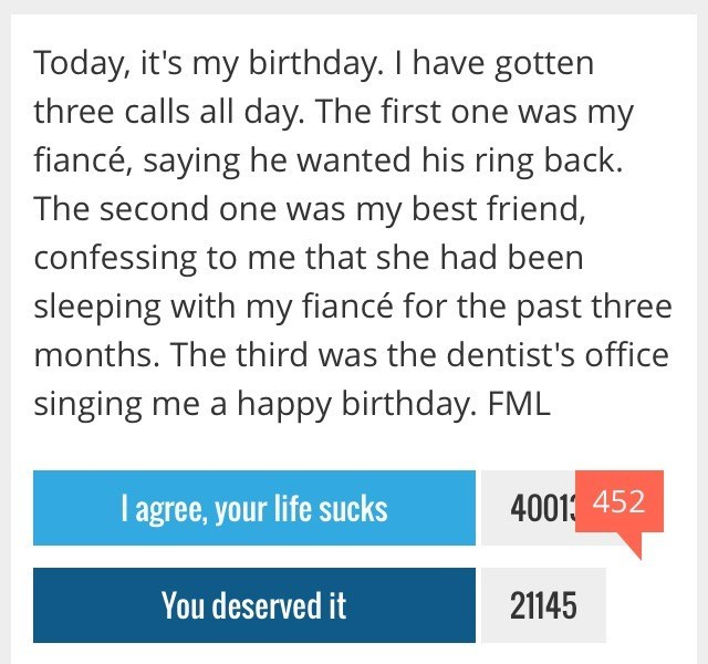 Text - Today, it's my birthday. I have gotten three calls all day. The first one was my fiancé, saying he wanted his ring back. The second one was my best friend, confessing to me that she had been sleeping with my fiancé for the past three months. The third was the dentist's office singing me a happy birthday. FML T agree, your life sucks 4001 452 You deserved it 21145