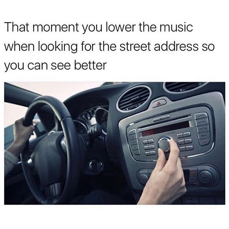 Funny meme about how people turn down the volume when they are looking for an address while driving in their car.