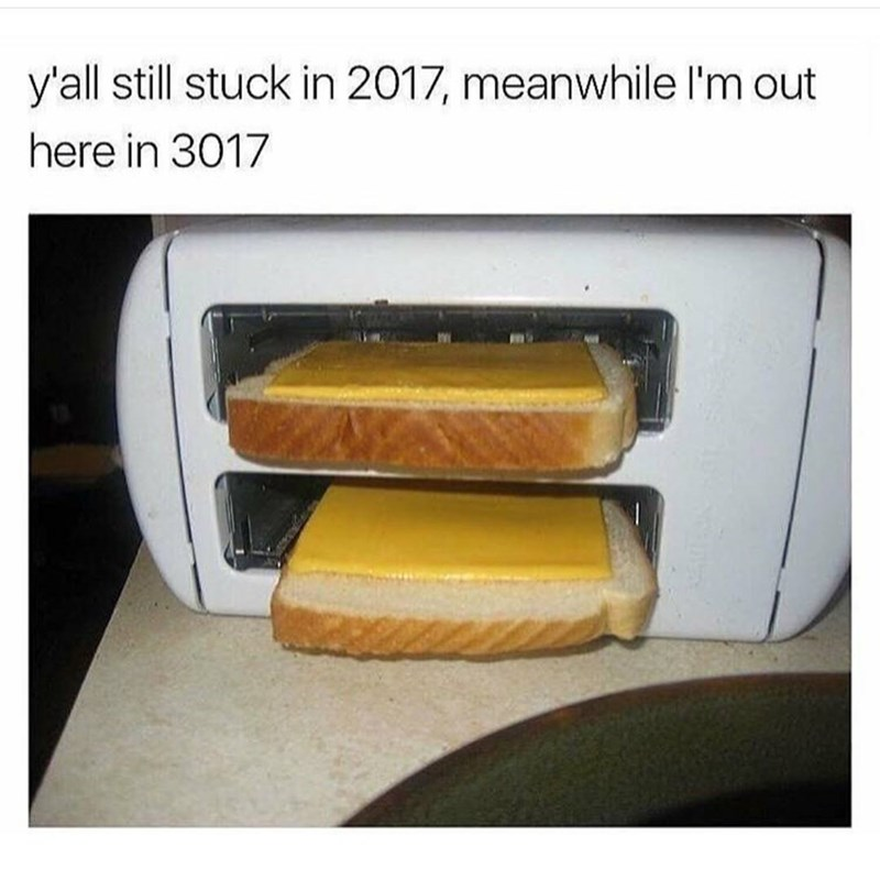 Funny meme using the 2017 vs 3017 format, featuring a toaster truned on its side so it can toast bread with cheese on it.