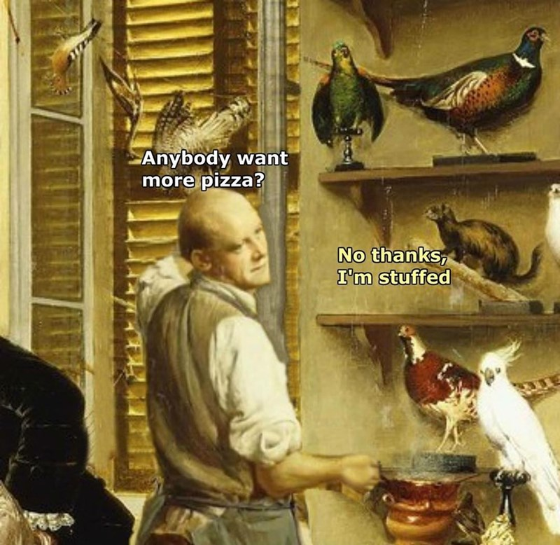 """Funny meme with bad pun, man asks taxidermy birds if they want any more pizza, they respond """"no thanks, i'm stuffed."""""""