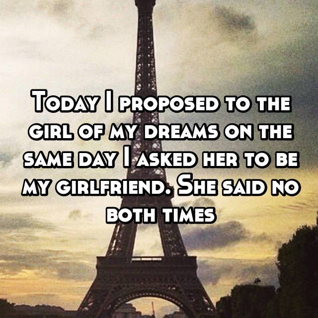 Whisper secret of someone who asked a girl out and to marry her on the same day, both times she said no.