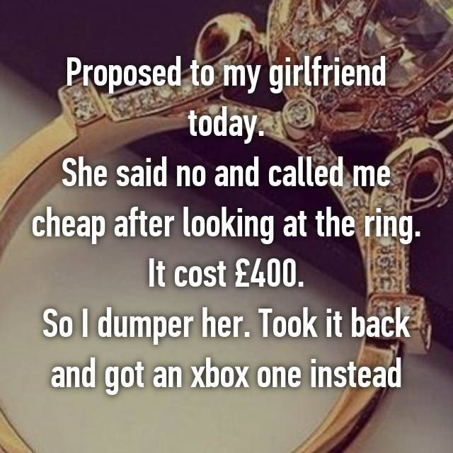 Proposed to his girlfriend, was told no and called cheap for the ring, dumped her, returned rink and got xBox instead.