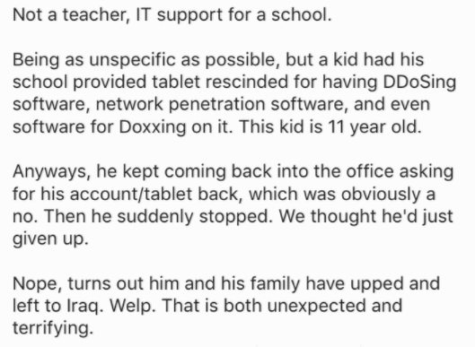 Text - Not a teacher, IT support for a school. Being as unspecific as possible, but a kid had his school provided tablet rescinded for having DDoSing software, network penetration software, and even software for Doxxing on it. This kid is 11 year old. Anyways, he kept coming back into the office asking for his account/tablet back, which was obviously a no. Then he suddenly stopped. We thought he'd just given up Nope, turns out him and his family have upped and left to Iraq. Welp. That is both un