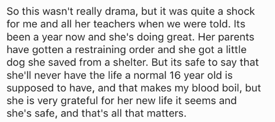 Text - So this wasn't really drama, but it was quite a shock for me and all her teachers when we were told. Its been a year now and she's doing great. Her parents have gotten a restraining order and she got a little dog she saved from a shelter. But its safe to say that she'll never have the life a normal 16 year old is supposed to have, and that makes my blood boil, but she is very grateful for her new life it seems and she's safe, and that's all that matters.