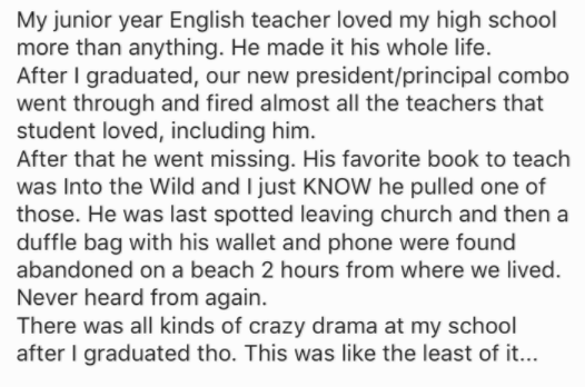 Text - My junior year English teacher loved my high school more than anything. He made it his whole life. After I graduated, our new president/principal combo went through and fired almost all the teachers that student loved, including him. After that he went missing. His favorite book to teach was Into the Wild and I just KNOW he pulled one of those. He was last spotted leaving church and then a duffle bag with his wallet and phone were found abandoned on a beach 2 hours from where we lived. Ne