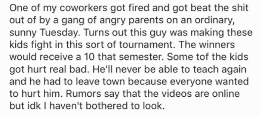 Text - One of my coworkers got fired and got beat the shit out of by a gang of angry parents on an ordinary, sunny Tuesday. Turns out this guy was making these kids fight in this sort of tournament. The winners would receive a 10 that semester. Some tof the kids got hurt real bad. He'll never be able to teach again and he had to leave town because everyone wanted to hurt him. Rumors say that the videos are online but idk I haven't bothered to look.