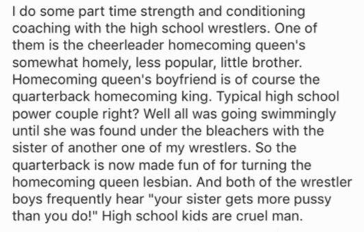 Text - I do some part time strength and conditioning coaching with the high school wrestlers. One of them is the cheerleader homecoming queen's somewhat homely, less popular, little brother. Homecoming queen's boyfriend is of course the quarterback homecoming king. Typical high school power couple right? Well all was going swimmingly until she was found under the bleachers with the sister of another one of my wrestlers. So the quarterback is now made fun of for turning the homecoming queen lesbi