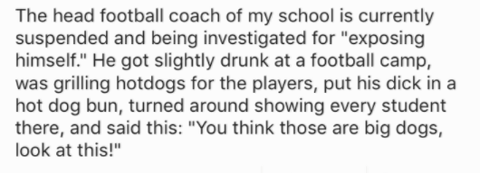 """Text - The head football coach of my school is currently suspended and being investigated for """"exposing himself."""" He got slightly drunk at a football camp, was grilling hotdogs for the players, put his dick in a hot dog bun, turned around showing every student there, and said this: """"You think those are big dogs, look at this!"""""""